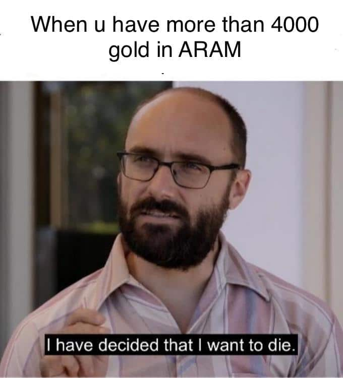 An ARAM player choosing to die because he has 4000 gold
